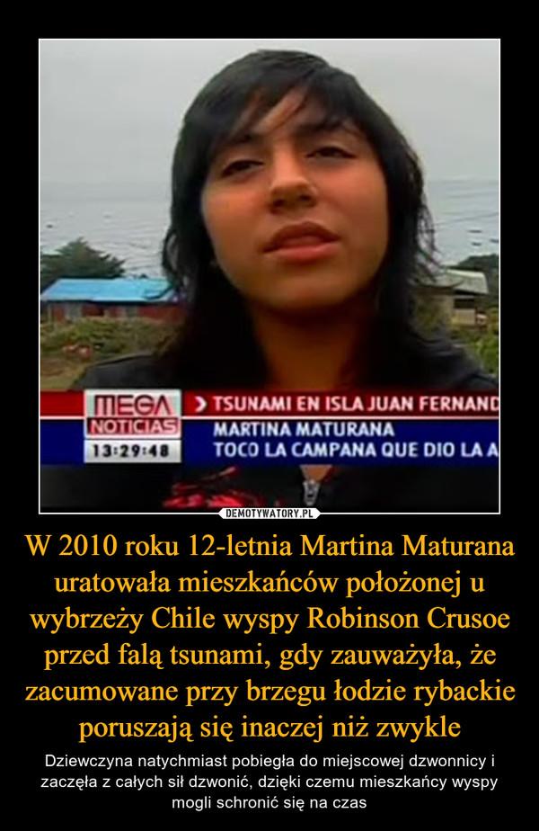 W 2010 roku 12-letnia Martina Maturana uratowała mieszkańców położonej u wybrzeży Chile wyspy Robinson Crusoe przed falą tsunami, gdy zauważyła, że zacumowane przy brzegu łodzie rybackie poruszają się inaczej niż zwykle – Dziewczyna natychmiast pobiegła do miejscowej dzwonnicy i zaczęła z całych sił dzwonić, dzięki czemu mieszkańcy wyspy mogli schronić się na czas