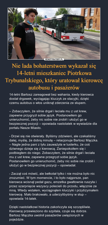 Nie lada bohaterstwem wykazał się 14-letni mieszkaniec Piotrkowa Trybunalskiego, który uratował kierowcę autobusu i pasażerów – 14-letni Bartosz zareagował bez wahania, kiedy kierowca dostał drgawek, wyciągając kluczyk ze stacyjki, dzięki czemu autobus o włos uniknął zderzenia ze słupem. – Zobaczyłem, że silnie drgał i leciała mu z ust krew, zapewne przygryzł sobie język. Postanowiłem go unieruchomić, żeby nic sobie nie zrobił i ułożyć go w bezpiecznej pozycji – opowiada nastolatek w wywiadzie dla portalu Nasze Miasto.- Drzwi się nie otwierały. Byliśmy zdziwieni, ale czekaliśmy dalej, myślę, że dobrą minutę – relacjonuje Bartosz Mączka. – Nagle jedna pani z tyłu zauważyła w lusterku, że coś dziwnego dzieje się z kierowcą. Zaniepokoiłem się i podbiegłem do niego. Zobaczyłem, że silnie drgał i leciała mu z ust krew, zapewne przegryzł sobie język. Postanowiłem go unieruchomić, żeby nic sobie nie zrobił i ułożyć go w bezpiecznej pozycji – opowiadał.- Zaczął coś mówić, ale bełkotał tylko i nie można było nic zrozumieć. W tym momencie, i to było najgorsze, pan kierowca wcisnął pedał gazu, emzetka gwałtownie ruszyła i przez szarpnięcie wszyscy polecieli do przodu, włącznie ze mną. Wtedy wstałem, wyciągnąłem kluczyki i przytrzymałem kierowcę. Mało brakowało, a uderzylibyśmy w słup – opowiada 14-latek.Dzięki nastolatkowi historia zakończyła się szczęśliwie. Kierowcę przewieziono do szpitala, czuje się dobrze. Bartosz Mączka uwolnił pasażerów uwięzionych w pojeździe.