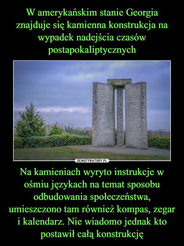 Na kamieniach wyryto instrukcje w ośmiu językach na temat sposobu odbudowania społeczeństwa, umieszczono tam również kompas, zegar i kalendarz. Nie wiadomo jednak kto postawił całą konstrukcję –