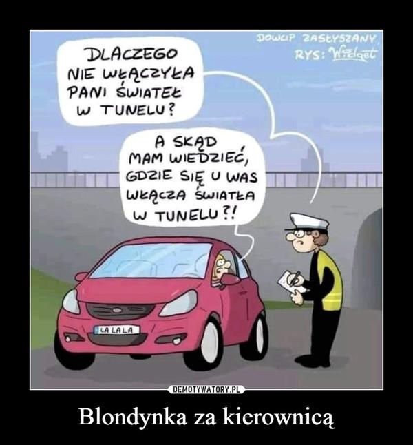 Blondynka za kierownicą –  DLACZEGO NIE WŁĄCZYŁA PANI ŚWIATEŁ W TUNELU?W SKĄD MAM WIEDZIEĆ, GDZIE SIĘ U WAS WŁĄCZA ŚWIATŁA W TUNELU?!