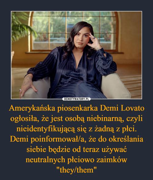 """Amerykańska piosenkarka Demi Lovato ogłosiła, że jest osobą niebinarną, czyli nieidentyfikującą się z żadną z płci. Demi poinformował/a, że do określania siebie będzie od teraz używać neutralnych płciowo zaimków """"they/them"""""""