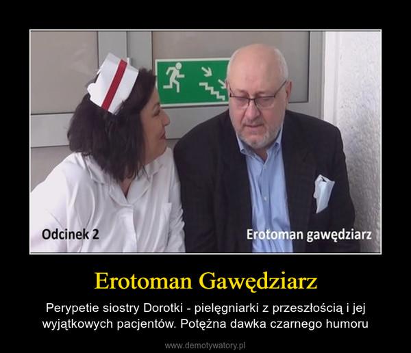 Erotoman Gawędziarz – Perypetie siostry Dorotki - pielęgniarki z przeszłością i jej wyjątkowych pacjentów. Potężna dawka czarnego humoru