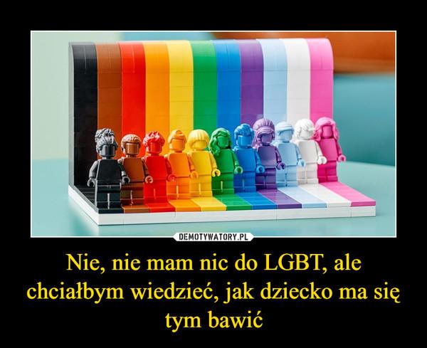 Nie, nie mam nic do LGBT, ale chciałbym wiedzieć, jak dziecko ma się tym bawić –