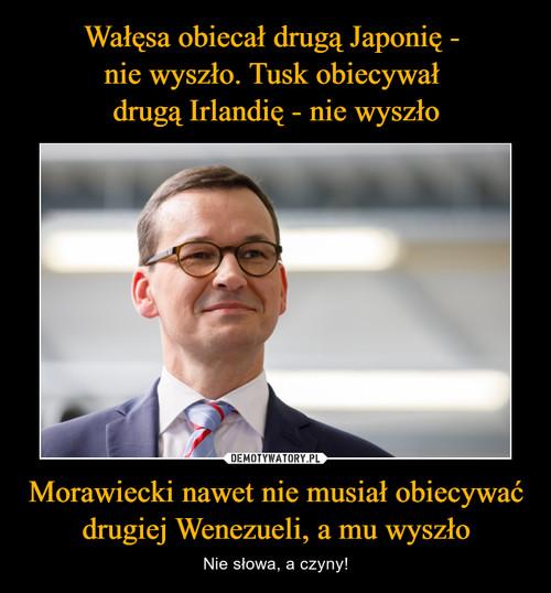 Wałęsa obiecał drugą Japonię -  nie wyszło. Tusk obiecywał  drugą Irlandię - nie wyszło Morawiecki nawet nie musiał obiecywać drugiej Wenezueli, a mu wyszło