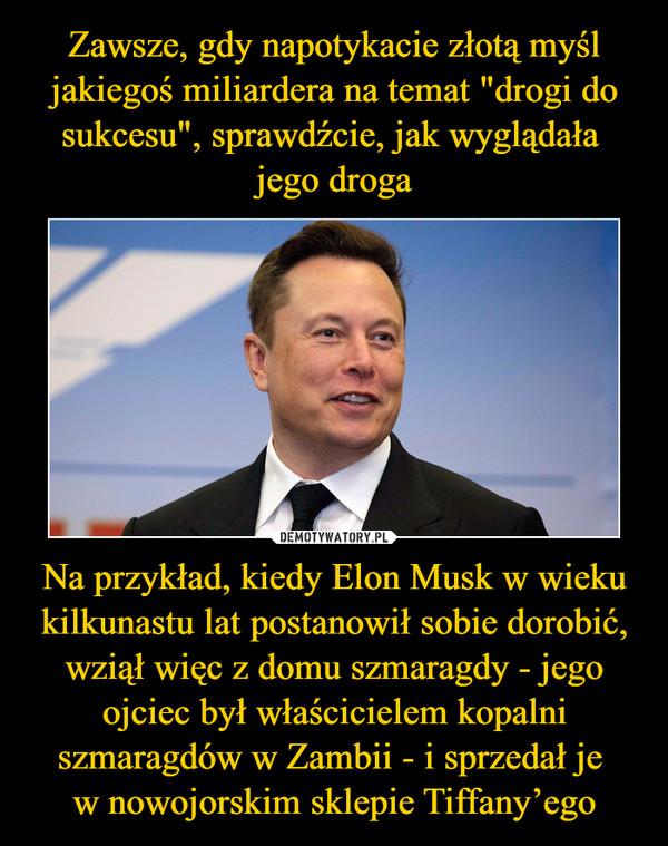 Na przykład, kiedy Elon Musk w wieku kilkunastu lat postanowił sobie dorobić, wziął więc z domu szmaragdy - jego ojciec był właścicielem kopalni szmaragdów w Zambii - i sprzedał je w nowojorskim sklepie Tiffany'ego –