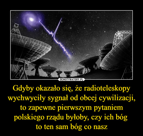 Gdyby okazało się, że radioteleskopy wychwyciły sygnał od obcej cywilizacji, to zapewne pierwszym pytaniem polskiego rządu byłoby, czy ich bóg to ten sam bóg co nasz –