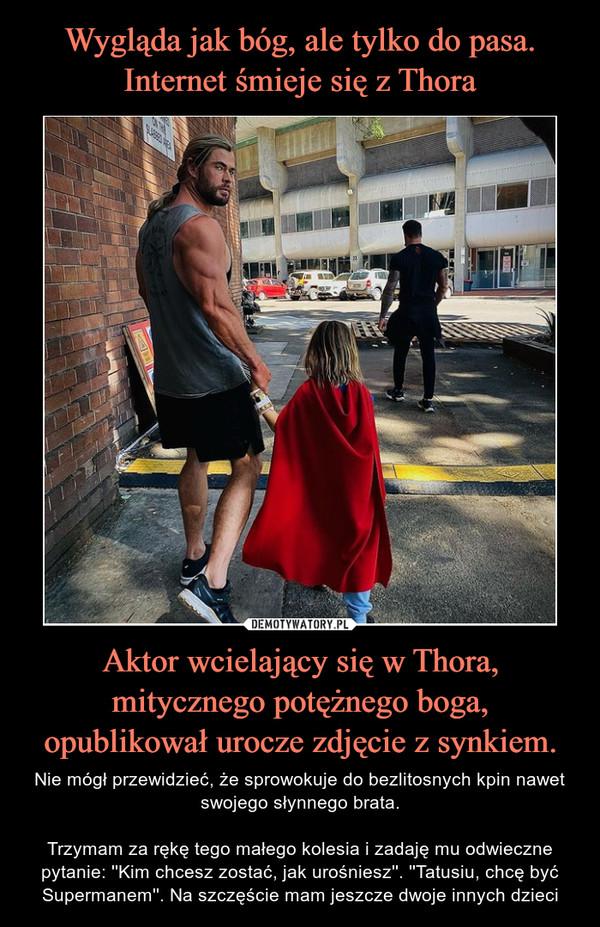 Aktor wcielający się w Thora, mitycznego potężnego boga, opublikował urocze zdjęcie z synkiem. – Nie mógł przewidzieć, że sprowokuje do bezlitosnych kpin nawet swojego słynnego brata.Trzymam za rękę tego małego kolesia i zadaję mu odwieczne pytanie: ''Kim chcesz zostać, jak urośniesz''. ''Tatusiu, chcę być Supermanem''. Na szczęście mam jeszcze dwoje innych dzieci