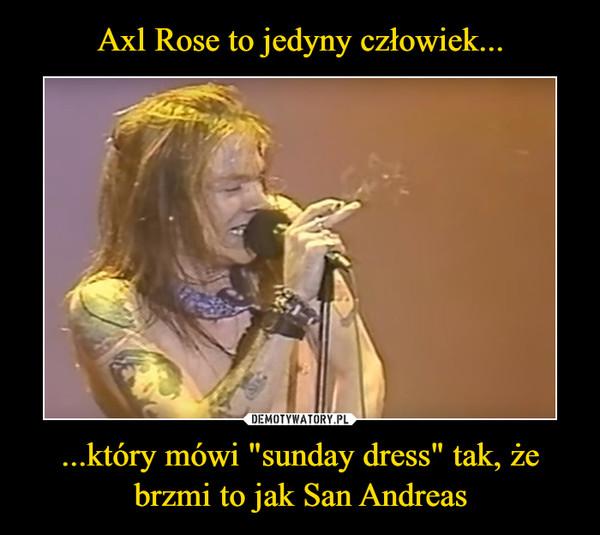 """...który mówi """"sunday dress"""" tak, że brzmi to jak San Andreas –"""