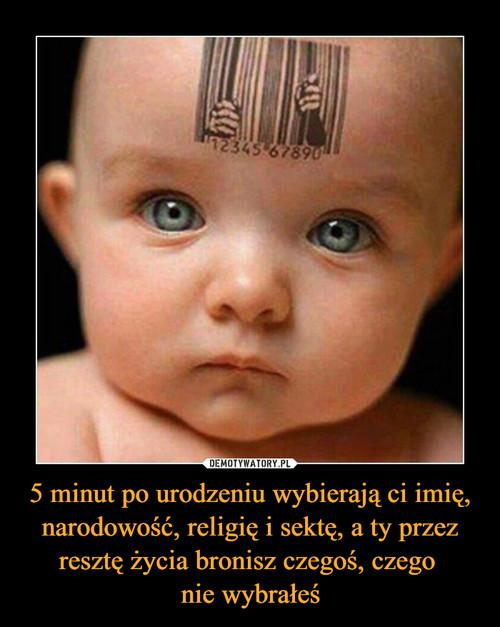 5 minut po urodzeniu wybierają ci imię, narodowość, religię i sektę, a ty przez resztę życia bronisz czegoś, czego  nie wybrałeś