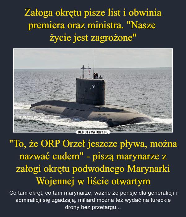 """""""To, że ORP Orzeł jeszcze pływa, można nazwać cudem"""" - piszą marynarze z załogi okrętu podwodnego Marynarki Wojennej w liście otwartym – Co tam okręt, co tam marynarze, ważne że pensje dla generalicji i admiralicji się zgadzają, miliard można też wydać na tureckie drony bez przetargu..."""
