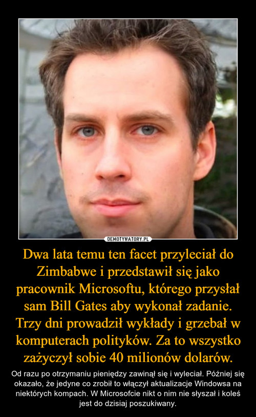 Dwa lata temu ten facet przyleciał do Zimbabwe i przedstawił się jako pracownik Microsoftu, którego przysłał sam Bill Gates aby wykonał zadanie. Trzy dni prowadził wykłady i grzebał w komputerach polityków. Za to wszystko zażyczył sobie 40 milionów dolarów.