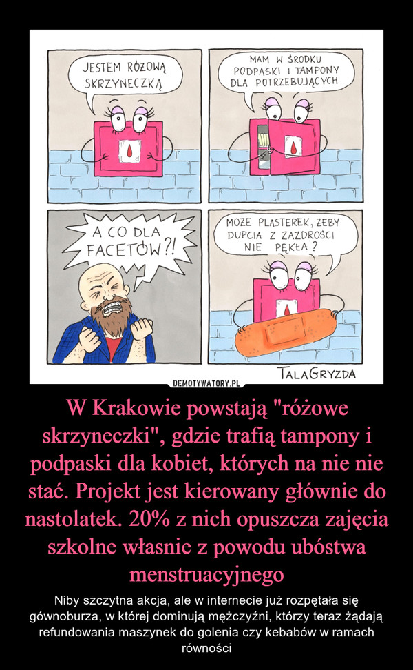 """W Krakowie powstają """"różowe skrzyneczki"""", gdzie trafią tampony i podpaski dla kobiet, których na nie nie stać. Projekt jest kierowany głównie do nastolatek. 20% z nich opuszcza zajęcia szkolne własnie z powodu ubóstwa menstruacyjnego – Niby szczytna akcja, ale w internecie już rozpętała się gównoburza, w której dominują mężczyźni, którzy teraz żądają refundowania maszynek do golenia czy kebabów w ramach równości"""