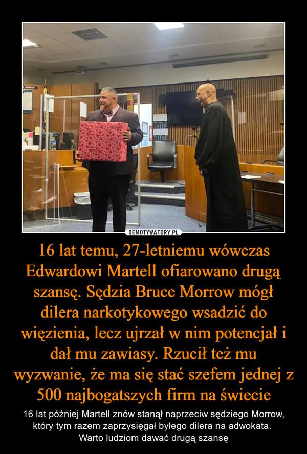 16 lat temu, 27-letniemu wówczas Edwardowi Martell ofiarowano drugą szansę. Sędzia Bruce Morrow mógł dilera narkotykowego wsadzić do więzienia, lecz ujrzał w nim potencjał i dał mu zawiasy. Rzucił też mu wyzwanie, że ma się stać szefem jednej z 500 najbogatszych firm na świecie – 16 lat później Martell znów stanął naprzeciw sędziego Morrow, który tym razem zaprzysięgał byłego dilera na adwokata. Warto ludziom dawać drugą szansę
