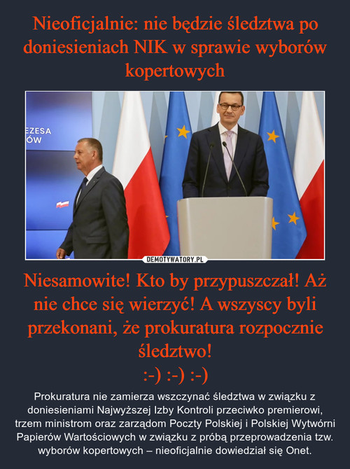 Nieoficjalnie: nie będzie śledztwa po doniesieniach NIK w sprawie wyborów kopertowych Niesamowite! Kto by przypuszczał! Aż nie chce się wierzyć! A wszyscy byli przekonani, że prokuratura rozpocznie śledztwo! :-) :-) :-)