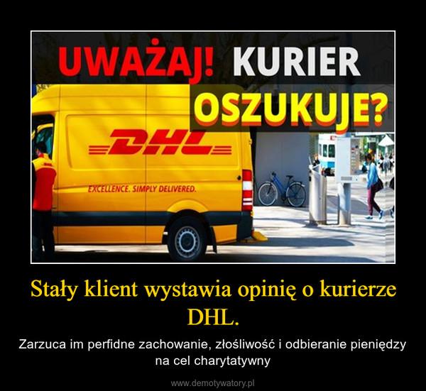 Stały klient wystawia opinię o kurierze DHL. – Zarzuca im perfidne zachowanie, złośliwość i odbieranie pieniędzy na cel charytatywny