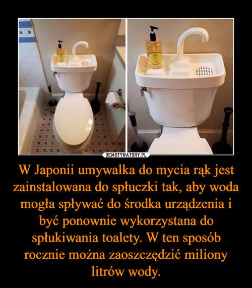 W Japonii umywalka do mycia rąk jest zainstalowana do spłuczki tak, aby woda mogła spływać do środka urządzenia i być ponownie wykorzystana do spłukiwania toalety. W ten sposób rocznie można zaoszczędzić miliony litrów wody.
