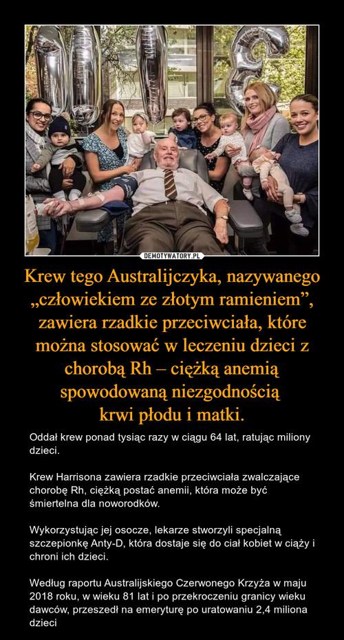"""Krew tego Australijczyka, nazywanego """"człowiekiem ze złotym ramieniem"""", zawiera rzadkie przeciwciała, które można stosować w leczeniu dzieci z chorobą Rh – ciężką anemią spowodowaną niezgodnością  krwi płodu i matki."""