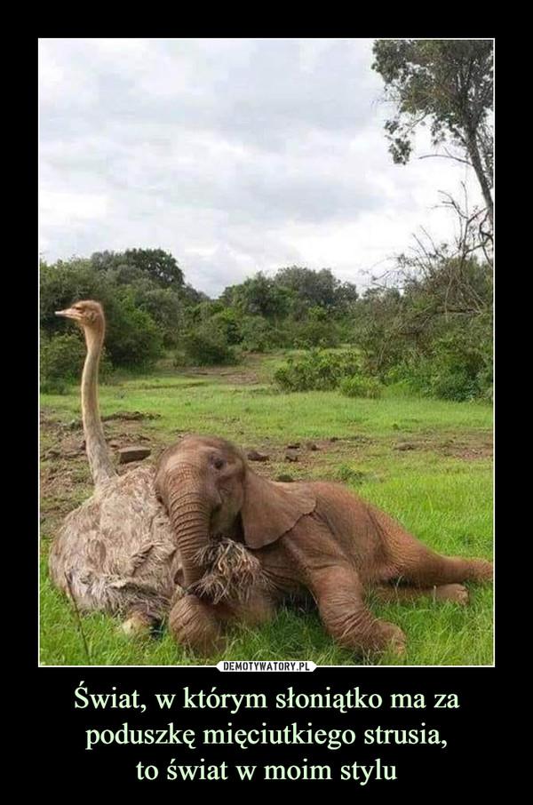 Świat, w którym słoniątko ma za poduszkę mięciutkiego strusia,to świat w moim stylu –