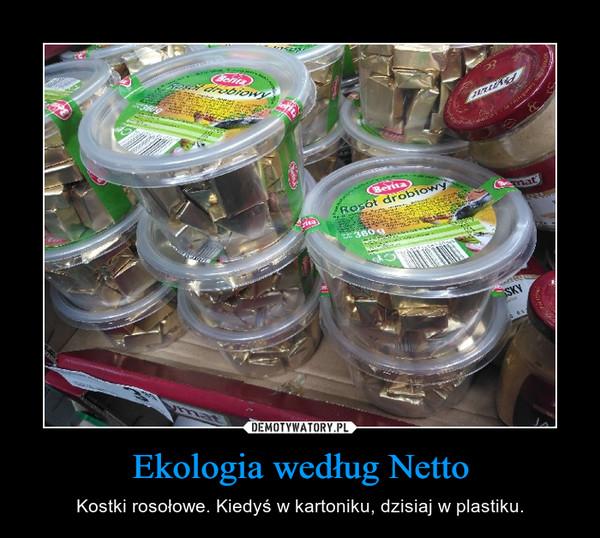 Ekologia według Netto – Kostki rosołowe. Kiedyś w kartoniku, dzisiaj w plastiku.