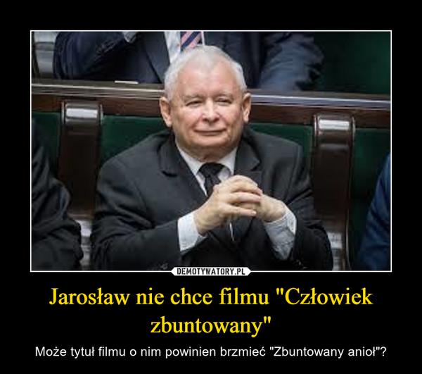 """Jarosław nie chce filmu """"Człowiek zbuntowany"""" – Może tytuł filmu o nim powinien brzmieć """"Zbuntowany anioł""""?"""