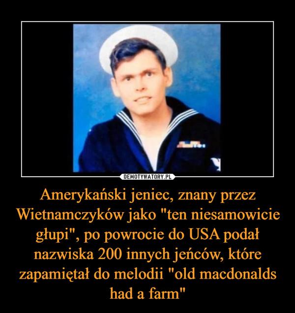 """Amerykański jeniec, znany przez Wietnamczyków jako """"ten niesamowicie głupi"""", po powrocie do USA podał nazwiska 200 innych jeńców, które zapamiętał do melodii """"old macdonalds had a farm"""" –"""