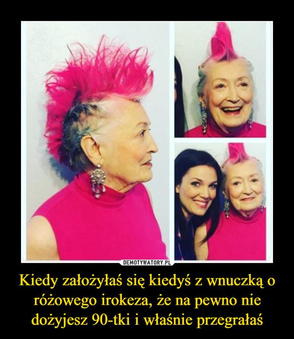 Kiedy założyłaś się kiedyś z wnuczką o różowego irokeza, że na pewno nie dożyjesz 90-tki i właśnie przegrałaś –