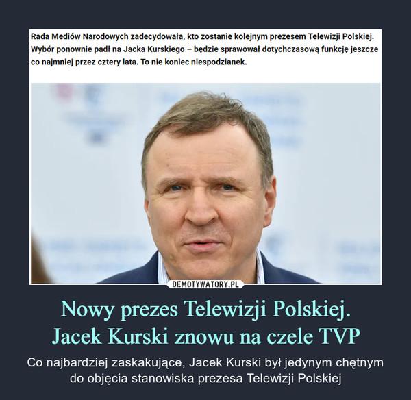 Nowy prezes Telewizji Polskiej.Jacek Kurski znowu na czele TVP – Co najbardziej zaskakujące, Jacek Kurski był jedynym chętnymdo objęcia stanowiska prezesa Telewizji Polskiej