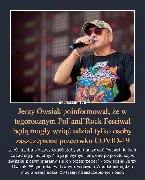 Jerzy Owsiak poinformował, że w tegorocznym Pol'and'Rock Festiwal będą mogły wziąć udział tylko osoby zaszczepione przeciwko COVID-19