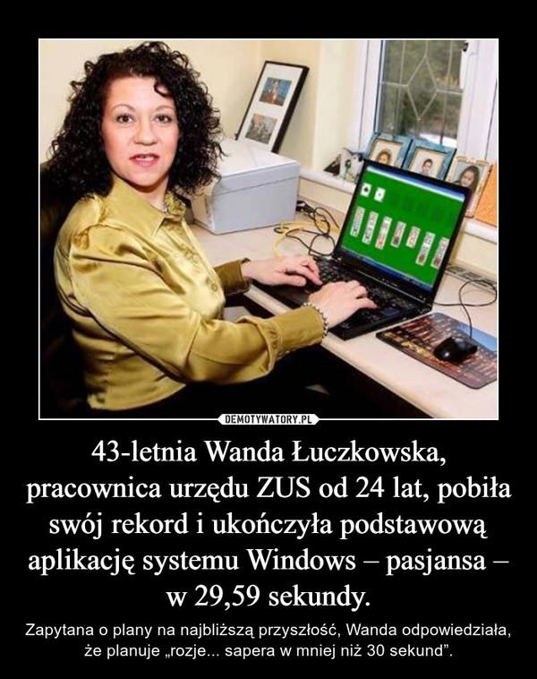 """43-letnia Wanda Łuczkowska, pracownica urzędu ZUS od 24 lat, pobiła swój rekord i ukończyła podstawową aplikację systemu Windows – pasjansa – w 29,59 sekundy. – Zapytana o plany na najbliższą przyszłość, Wanda odpowiedziała, że planuje """"rozje... sapera w mniej niż 30 sekund""""."""