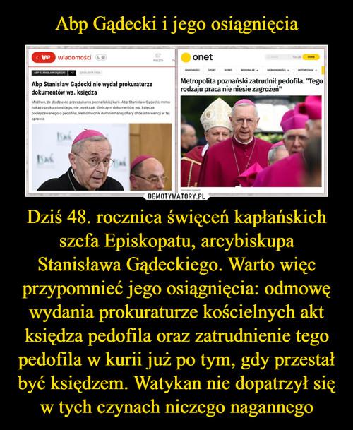 Abp Gądecki i jego osiągnięcia Dziś 48. rocznica święceń kapłańskich szefa Episkopatu, arcybiskupa Stanisława Gądeckiego. Warto więc przypomnieć jego osiągnięcia: odmowę wydania prokuraturze kościelnych akt księdza pedofila oraz zatrudnienie tego pedofila w kurii już po tym, gdy przestał być księdzem. Watykan nie dopatrzył się w tych czynach niczego nagannego