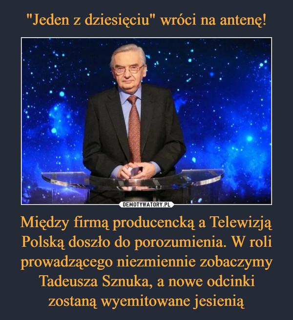 Między firmą producencką a Telewizją Polską doszło do porozumienia. W roli prowadzącego niezmiennie zobaczymy Tadeusza Sznuka, a nowe odcinki zostaną wyemitowane jesienią –