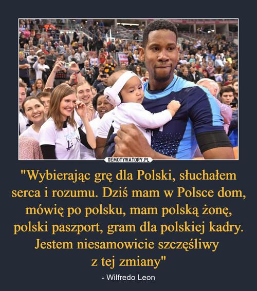 """""""Wybierając grę dla Polski, słuchałem serca i rozumu. Dziś mam w Polsce dom, mówię po polsku, mam polską żonę, polski paszport, gram dla polskiej kadry. Jestem niesamowicie szczęśliwy  z tej zmiany"""""""