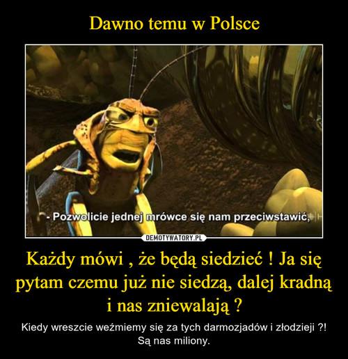 Dawno temu w Polsce Każdy mówi , że będą siedzieć ! Ja się pytam czemu już nie siedzą, dalej kradną i nas zniewalają ?