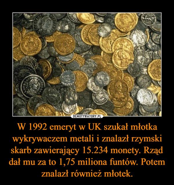 W 1992 emeryt w UK szukał młotka wykrywaczem metali i znalazł rzymski skarb zawierający 15.234 monety. Rząd dał mu za to 1,75 miliona funtów. Potem znalazł również młotek. –