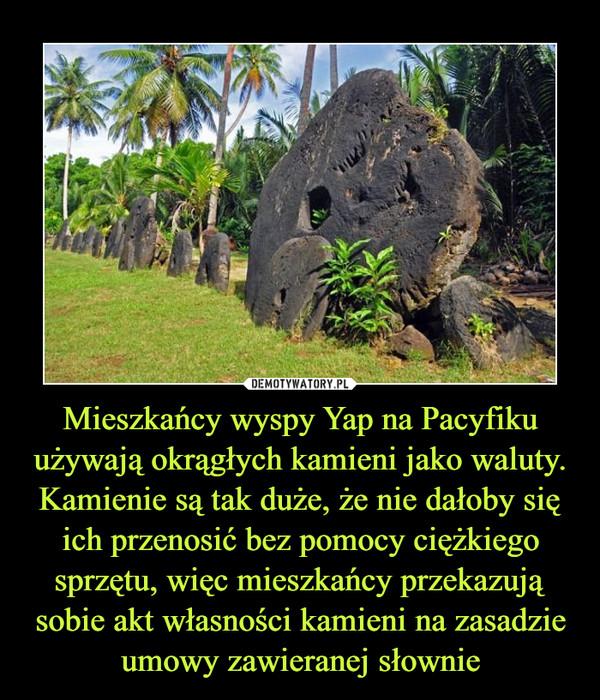 Mieszkańcy wyspy Yap na Pacyfiku używają okrągłych kamieni jako waluty. Kamienie są tak duże, że nie dałoby się ich przenosić bez pomocy ciężkiego sprzętu, więc mieszkańcy przekazują sobie akt własności kamieni na zasadzie umowy zawieranej słownie –