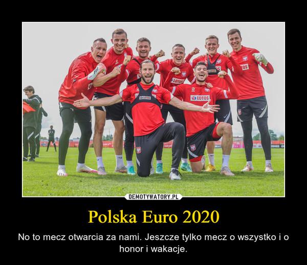 Polska Euro 2020 – No to mecz otwarcia za nami. Jeszcze tylko mecz o wszystko i o honor i wakacje.