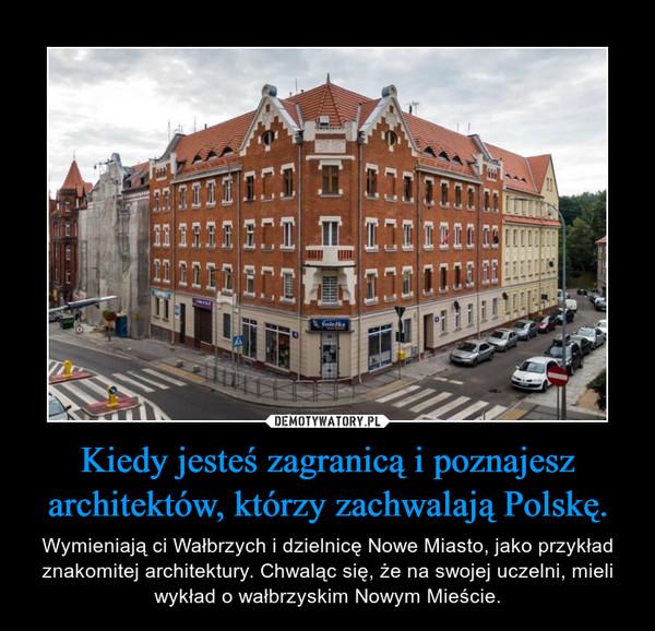 Kiedy jesteś zagranicą i poznajesz architektów, którzy zachwalają Polskę. – Wymieniają ci Wałbrzych i dzielnicę Nowe Miasto, jako przykład znakomitej architektury. Chwaląc się, że na swojej uczelni, mieli wykład o wałbrzyskim Nowym Mieście.