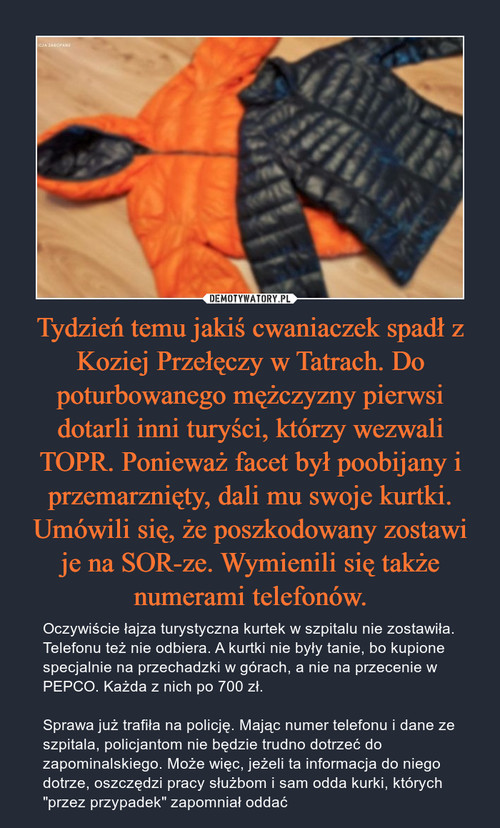 Tydzień temu jakiś cwaniaczek spadł z Koziej Przełęczy w Tatrach. Do poturbowanego mężczyzny pierwsi dotarli inni turyści, którzy wezwali TOPR. Ponieważ facet był poobijany i przemarznięty, dali mu swoje kurtki. Umówili się, że poszkodowany zostawi je na SOR-ze. Wymienili się także numerami telefonów.