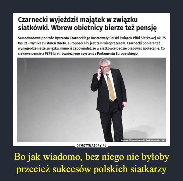 Bo jak wiadomo, bez niego nie byłoby przecież sukcesów polskich siatkarzy –