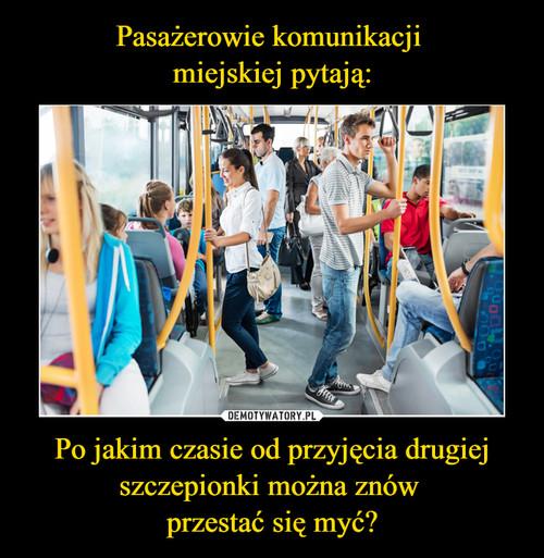 Pasażerowie komunikacji  miejskiej pytają: Po jakim czasie od przyjęcia drugiej szczepionki można znów  przestać się myć?