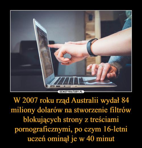 W 2007 roku rząd Australii wydał 84 miliony dolarów na stworzenie filtrów blokujących strony z treściami pornograficznymi, po czym 16-letni uczeń ominął je w 40 minut