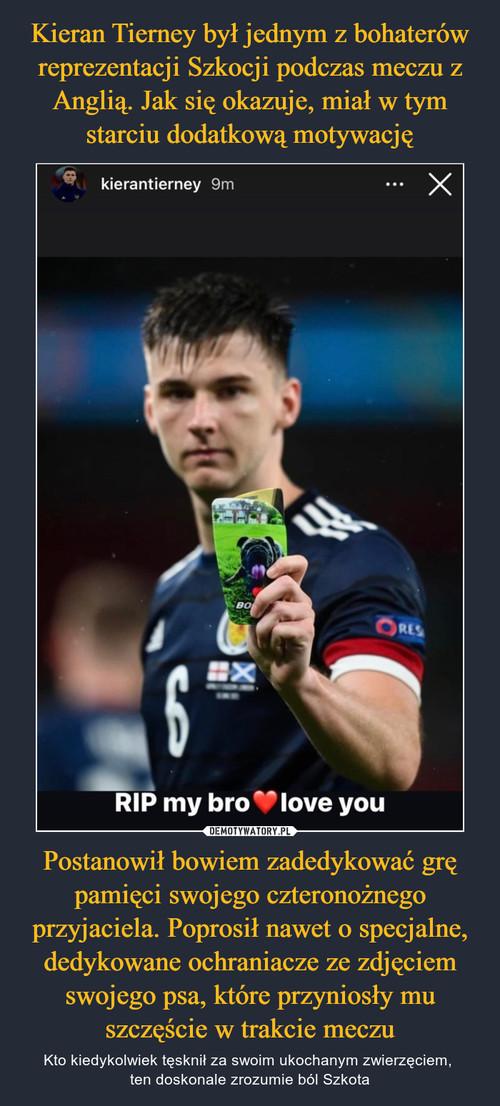 Kieran Tierney był jednym z bohaterów reprezentacji Szkocji podczas meczu z Anglią. Jak się okazuje, miał w tym starciu dodatkową motywację Postanowił bowiem zadedykować grę pamięci swojego czteronożnego przyjaciela. Poprosił nawet o specjalne, dedykowane ochraniacze ze zdjęciem swojego psa, które przyniosły mu szczęście w trakcie meczu