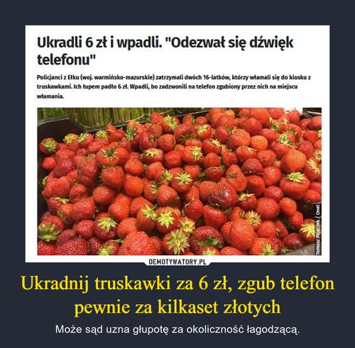 Ukradnij truskawki za 6 zł, zgub telefon pewnie za kilkaset złotych