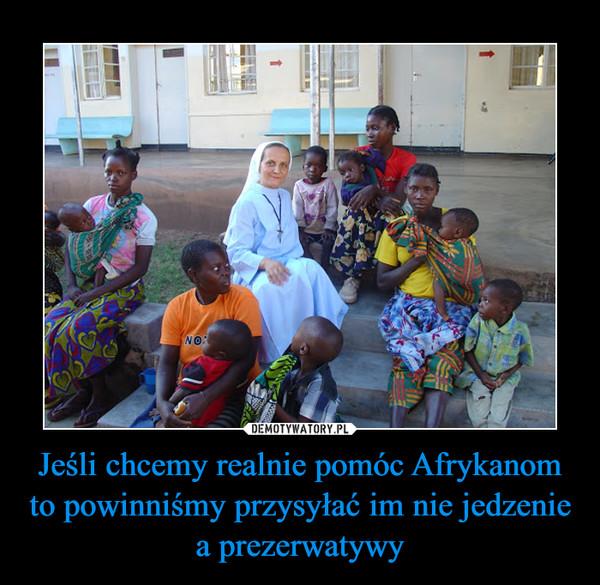 Jeśli chcemy realnie pomóc Afrykanom to powinniśmy przysyłać im nie jedzenie a prezerwatywy –