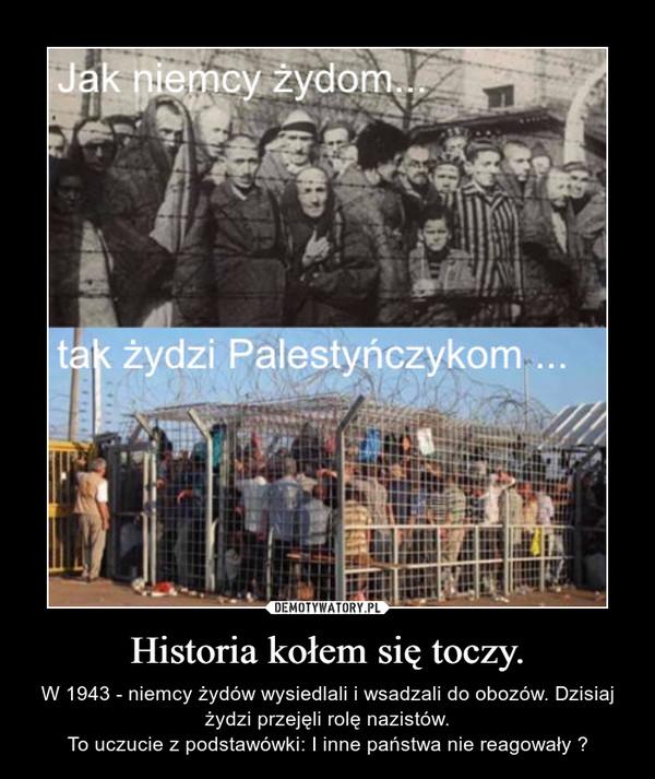 Historia kołem się toczy. – W 1943 - niemcy żydów wysiedlali i wsadzali do obozów. Dzisiaj żydzi przejęli rolę nazistów.To uczucie z podstawówki: I inne państwa nie reagowały ?