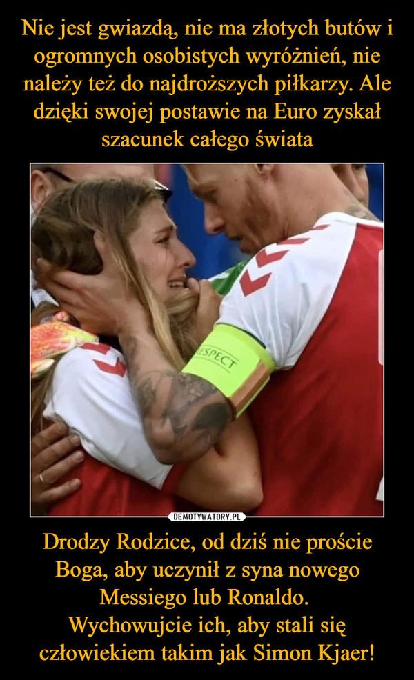 Drodzy Rodzice, od dziś nie proście Boga, aby uczynił z syna nowego Messiego lub Ronaldo. Wychowujcie ich, aby stali się człowiekiem takim jak Simon Kjaer! –