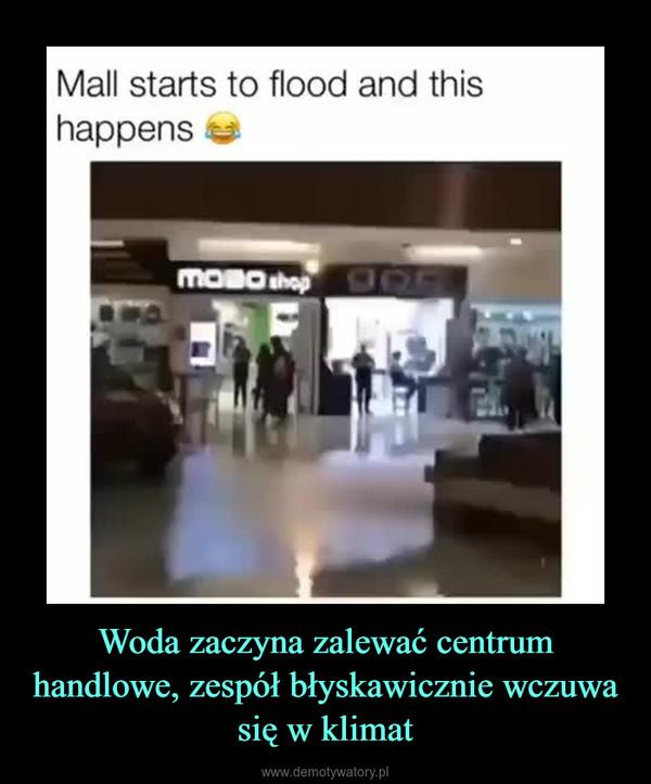 Woda zaczyna zalewać centrum handlowe, zespół błyskawicznie wczuwa się w klimat –