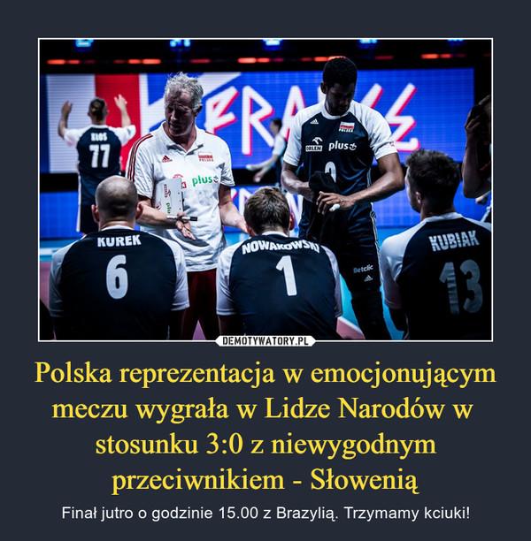 Polska reprezentacja w emocjonującym meczu wygrała w Lidze Narodów w  stosunku 3:0 z niewygodnym przeciwnikiem - Słowenią – Finał jutro o godzinie 15.00 z Brazylią. Trzymamy kciuki!