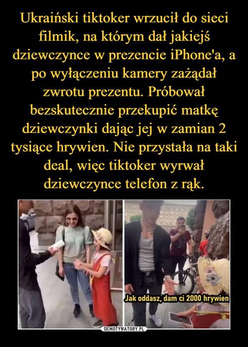 Ukraiński tiktoker wrzucił do sieci filmik, na którym dał jakiejś dziewczynce w prezencie iPhone'a, a po wyłączeniu kamery zażądał zwrotu prezentu. Próbował bezskutecznie przekupić matkę dziewczynki dając jej w zamian 2 tysiące hrywien. Nie przystała na taki deal, więc tiktoker wyrwał dziewczynce telefon z rąk.