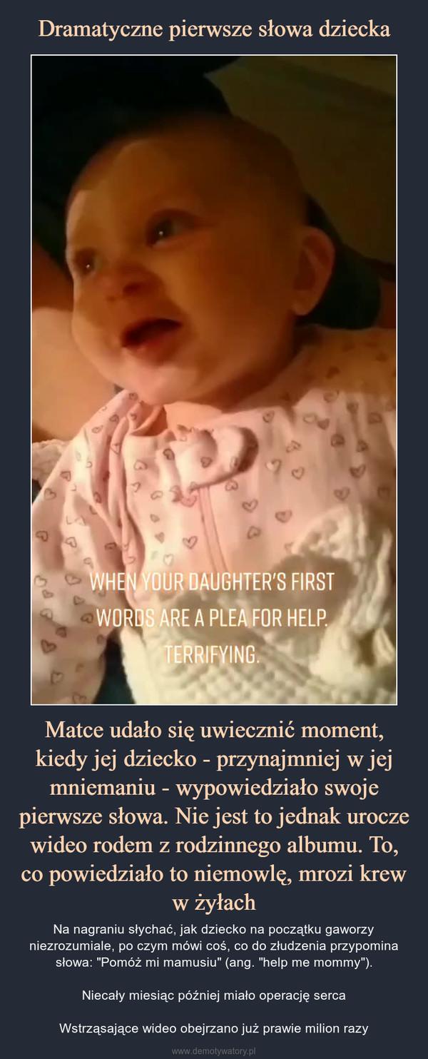 """Matce udało się uwiecznić moment, kiedy jej dziecko - przynajmniej w jej mniemaniu - wypowiedziało swoje pierwsze słowa. Nie jest to jednak urocze wideo rodem z rodzinnego albumu. To, co powiedziało to niemowlę, mrozi krew w żyłach – Na nagraniu słychać, jak dziecko na początku gaworzy niezrozumiale, po czym mówi coś, co do złudzenia przypomina słowa: """"Pomóż mi mamusiu"""" (ang. """"help me mommy"""").Niecały miesiąc później miało operację sercaWstrząsające wideo obejrzano już prawie milion razy"""